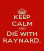 KEEP CALM AND DIE WITH RAYNARD. - Personalised Poster A4 size