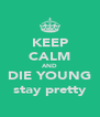 KEEP CALM AND DIE YOUNG stay pretty - Personalised Poster A4 size