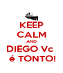 KEEP CALM AND DIEGO Vc   é TONTO! - Personalised Poster A4 size