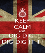 KEEP CALM AND DIG DIG  DIG DIG IT IN - Personalised Poster A4 size