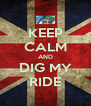 KEEP CALM AND DIG MY RIDE - Personalised Poster A4 size