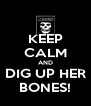 KEEP CALM AND DIG UP HER BONES! - Personalised Poster A4 size