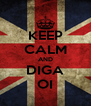 KEEP CALM AND DIGA OI - Personalised Poster A4 size