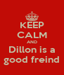 KEEP CALM AND Dillon is a good freind - Personalised Poster A4 size