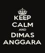 KEEP CALM AND DIMAS ANGGARA - Personalised Poster A4 size