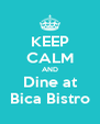 KEEP CALM AND Dine at Bica Bistro - Personalised Poster A4 size