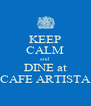 KEEP CALM and DINE at CAFE ARTISTA - Personalised Poster A4 size