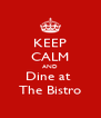 KEEP CALM AND Dine at  The Bistro - Personalised Poster A4 size