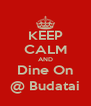 KEEP CALM AND Dine On @ Budatai - Personalised Poster A4 size