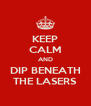KEEP CALM AND  DIP BENEATH  THE LASERS - Personalised Poster A4 size
