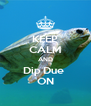 KEEP CALM AND Dip Due  ON - Personalised Poster A4 size