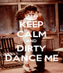 KEEP CALM AND DIRTY DANCE ME - Personalised Poster A4 size