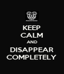 KEEP CALM AND DISAPPEAR COMPLETELY - Personalised Poster A4 size