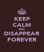KEEP CALM AND DISAPPEAR FOREVER - Personalised Poster A4 size