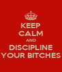 KEEP CALM AND DISCIPLINE YOUR BITCHES - Personalised Poster A4 size