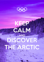 KEEP CALM AND DISCOVER THE ARCTIC - Personalised Poster A4 size