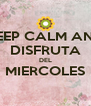 KEEP CALM AND DISFRUTA DEL MIERCOLES  - Personalised Poster A4 size