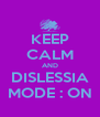 KEEP CALM AND DISLESSIA MODE : ON - Personalised Poster A4 size