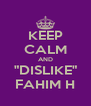 "KEEP CALM AND ""DISLIKE"" FAHIM H - Personalised Poster A4 size"