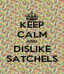 KEEP CALM AND DISLIKE SATCHELS - Personalised Poster A4 size