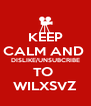 KEEP CALM AND  DISLIKE/UNSUBCRIBE TO  WILXSVZ - Personalised Poster A4 size