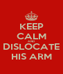 KEEP CALM AND DISLOCATE HIS ARM - Personalised Poster A4 size