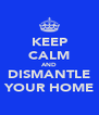 KEEP CALM AND DISMANTLE YOUR HOME - Personalised Poster A4 size