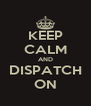 KEEP CALM AND DISPATCH ON - Personalised Poster A4 size