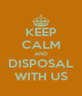 KEEP CALM AND DISPOSAL WITH US - Personalised Poster A4 size