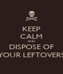 KEEP CALM AND DISPOSE OF YOUR LEFTOVERS - Personalised Poster A4 size