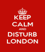 KEEP CALM AND DISTURB LONDON - Personalised Poster A4 size