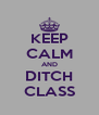 KEEP CALM AND DITCH CLASS - Personalised Poster A4 size