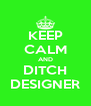 KEEP CALM AND DITCH DESIGNER - Personalised Poster A4 size