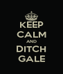 KEEP CALM AND DITCH GALE - Personalised Poster A4 size