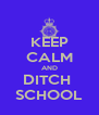 KEEP CALM AND DITCH  SCHOOL - Personalised Poster A4 size
