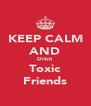 KEEP CALM AND Ditch Toxic Friends - Personalised Poster A4 size