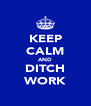 KEEP CALM AND DITCH WORK - Personalised Poster A4 size