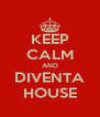 KEEP CALM AND DIVENTA HOUSE - Personalised Poster A4 size