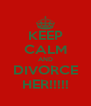 KEEP CALM AND DIVORCE HER!!!!! - Personalised Poster A4 size