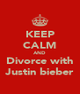 KEEP CALM AND Divorce with Justin bieber - Personalised Poster A4 size