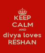 KEEP CALM AND divya loves RESHAN - Personalised Poster A4 size