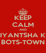 KEEP CALM AND DIYANTSHA KO BOTS-TOWN - Personalised Poster A4 size