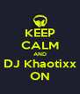 KEEP CALM AND DJ Khaotixx ON - Personalised Poster A4 size