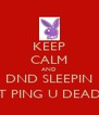 KEEP CALM AND DND SLEEPIN JUST PING U DEAD!!!! - Personalised Poster A4 size