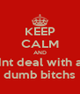 KEEP CALM AND dnt deal with a  dumb bitchs - Personalised Poster A4 size