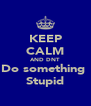 KEEP CALM AND DNT Do something  Stupid - Personalised Poster A4 size