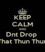 KEEP CALM AND Dnt Drop  That Thun Thun - Personalised Poster A4 size