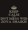 KEEP CALM AND DNT MESS WID ZOYA SHAIKH - Personalised Poster A4 size