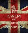 KEEP CALM AND dnt smoke witout me - Personalised Poster A4 size