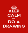 KEEP CALM AND DO A DRAWING - Personalised Poster A4 size